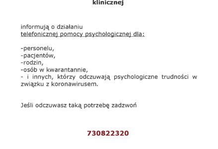 INFORMACJA Polskie Towarzystwo Psychologiczne oddział w Olsztynie Konsultant Wojewódzki w dziedzinie psychologii klinicznej informują o działaniu telefonicznej pomocy psychologicznej dla: -personelu, -pacjentów, -rodzin, -osób w kwarantannie, - i innych, którzy odczuwają psychologiczne trudności w związku z koronawirusem. Jeśli odczuwasz taką potrzebę zadzwoń 730822320 Telefon jest dostępny w godzinach 09.00-21.00 Do Twojej dyspozycji są wykwalifikowani psychologowie, interwenci kryzysowi, specjaliści psychologii klinicznej, psychoterapeuci.