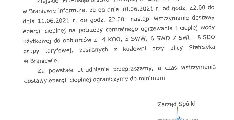 Braniewo, dn. 08.06.2021 r. OGŁOSZENIE Miejskie Przedsiębiorstwo Energetyki Cieplnej Spółka z o.o. w Braniewie informuje, że od dnia 10.06.2021 r. od godz. 22.00 do dnia 11.06.2021 r. do godz. 22.00 nastąpi wstrzymanie dostawy energii cieplnej na potrzeby centralnego ogrzewania i ciepłej wody użytkowej do odbiorców z 4 KOO, 5 SWW, 6 SWO 7 SWL i 8 SOO grupy taryfowej, zasilanych z kotłowni przy ulicy Stefczyka w Braniewie. Za powstałe utrudnienia przepraszamy, a czas wstrzymania dostawy energii cieplnej ograniczymy do minimum.